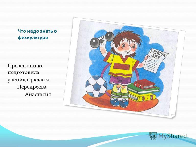 Что надо знать о физкультуре Презентацию подготовила ученица 4 класса Передреева Анастасия