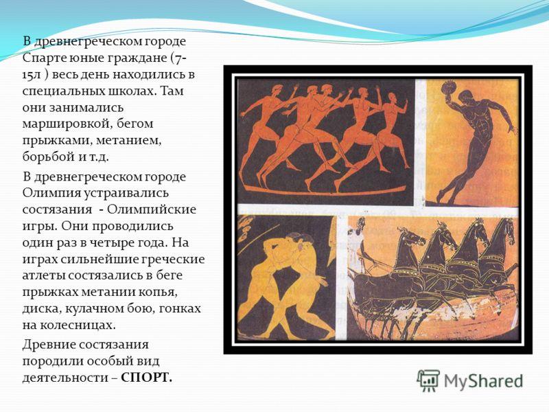 В древнегреческом городе Спарте юные граждане (7- 15л ) весь день находились в специальных школах. Там они занимались маршировкой, бегом прыжками, метанием, борьбой и т.д. В древнегреческом городе Олимпия устраивались состязания - Олимпийские игры. О
