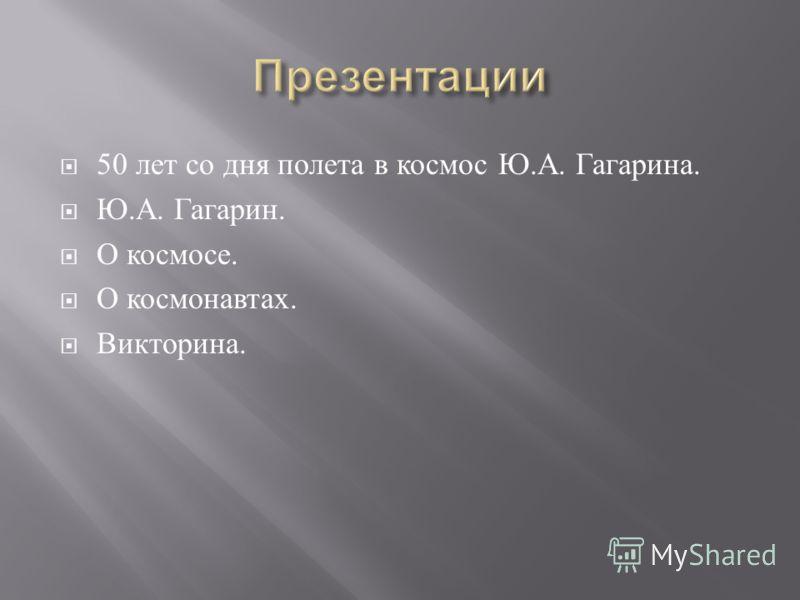 50 лет со дня полета в космос Ю. А. Гагарина. Ю. А. Гагарин. О космосе. О космонавтах. Викторина.