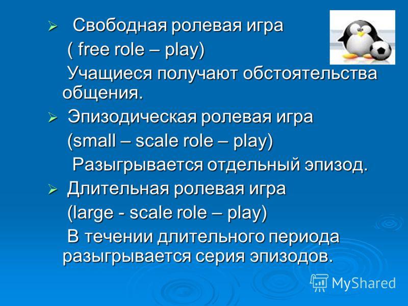 Свободная ролевая игра Свободная ролевая игра ( free role – play) ( free role – play) Учащиеся получают обстоятельства общения. Учащиеся получают обстоятельства общения. Эпизодическая ролевая игра Эпизодическая ролевая игра (small – scale role – play