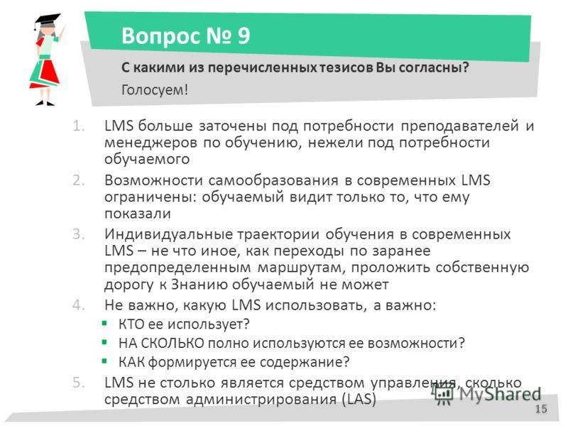 Вопрос 9 С какими из перечисленных тезисов Вы согласны? Голосуем! 1.LMS больше заточены под потребности преподавателей и менеджеров по обучению, нежели под потребности обучаемого 2.Возможности самообразования в современных LMS ограничены: обучаемый в