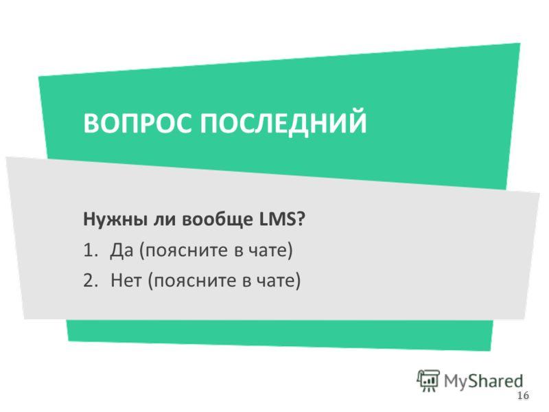 ВОПРОС ПОСЛЕДНИЙ Нужны ли вообще LMS? 1.Да (поясните в чате) 2.Нет (поясните в чате) 16