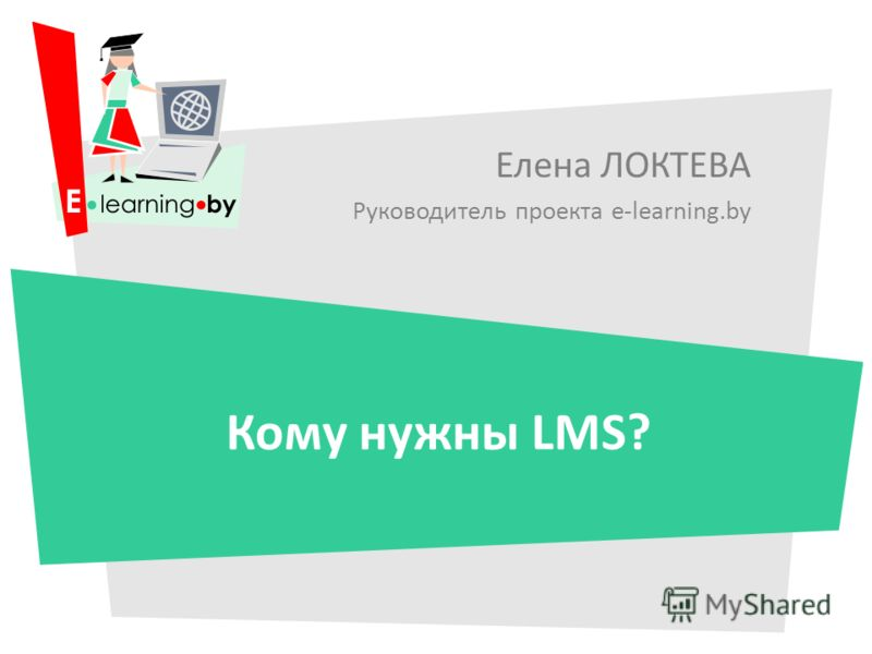 Елена ЛОКТЕВА Руководитель проекта e-learning.by Кому нужны LMS?
