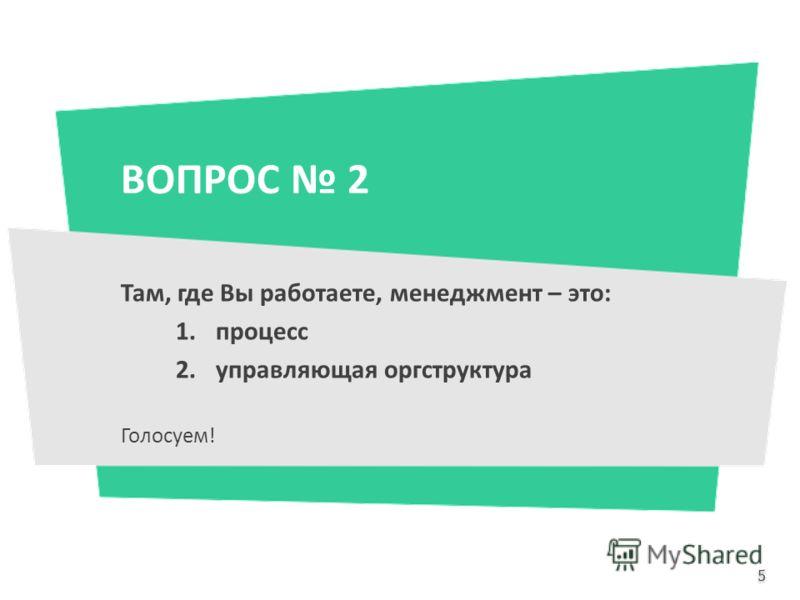 ВОПРОС 2 Там, где Вы работаете, менеджмент – это: 1.процесс 2.управляющая оргструктура Голосуем! 5 5