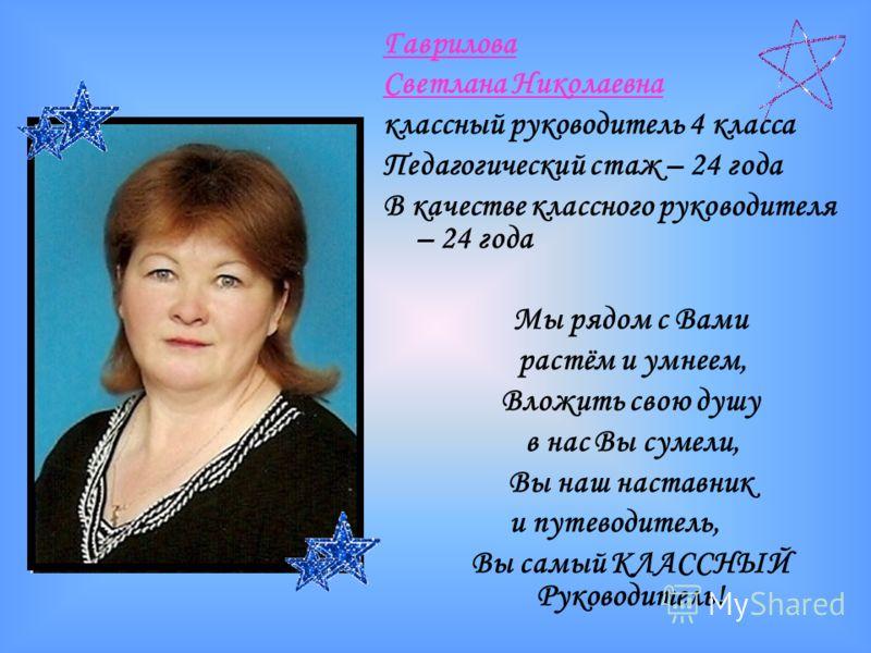 Гаврилова Светлана Николаевна классный руководитель 4 класса Педагогический стаж – 24 года В качестве классного руководителя – 24 года Мы рядом с Вами растём и умнеем, Вложить свою душу в нас Вы сумели, Вы наш наставник и путеводитель, Вы самый КЛАСС