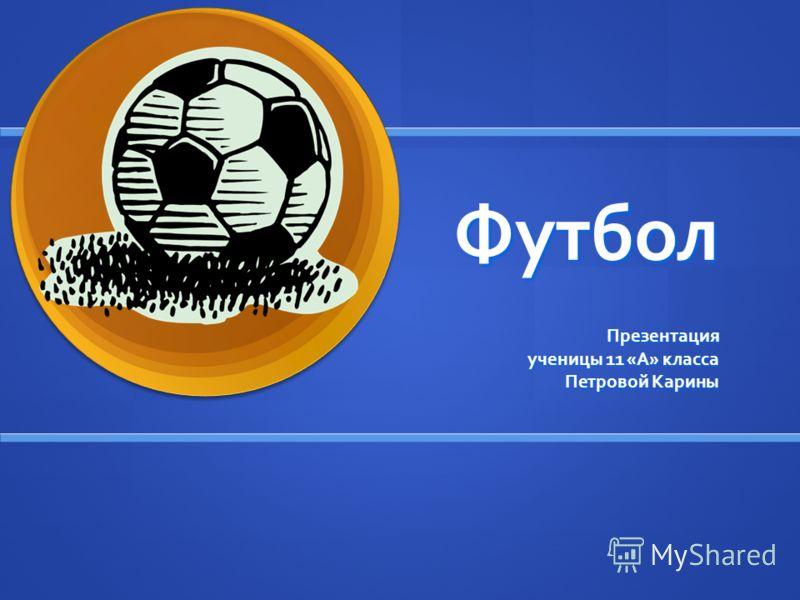 Футбол Презентация ученицы 11 «А» класса ученицы 11 «А» класса Петровой Карины