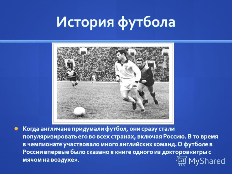 История футбола Когда англичане придумали футбол, они сразу стали популяризировать его во всех странах, включая Россию. В то время в чемпионате участвовало много английских команд. О футболе в России впервые было сказано в книге одного из докторов«иг