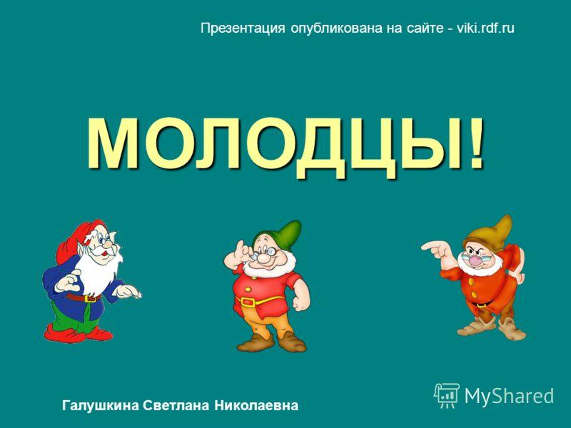 МОЛОДЦЫ! Презентация опубликована на сайте - viki.rdf.ru Галушкина Светлана Николаевна