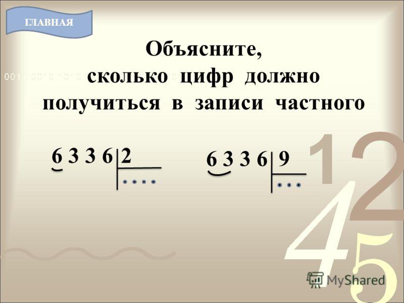 Объясните, сколько цифр должно получиться в записи частного 6 3 3 62 9 ГЛАВНАЯ