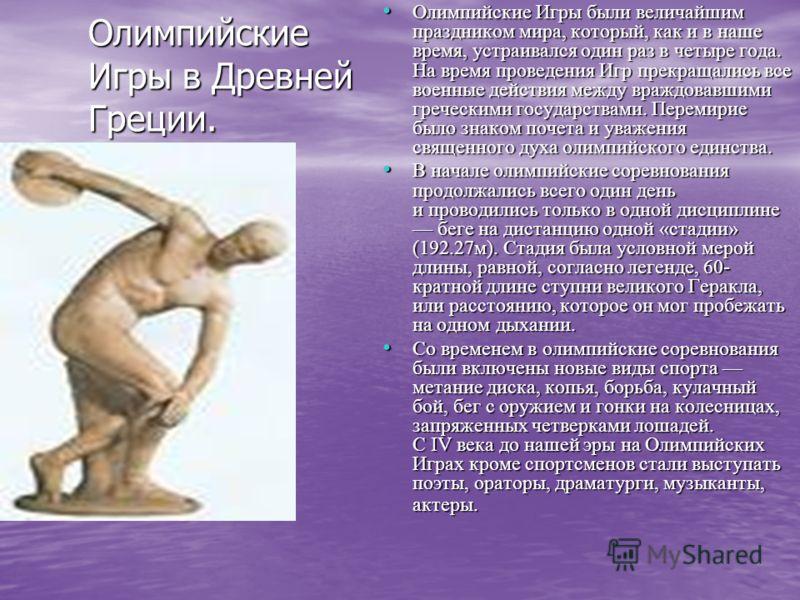 Олимпийские Игры в Древней Греции. Олимпийские Игры были величайшим праздником мира, который, как и в наше время, устраивался один раз в четыре года. На время проведения Игр прекращались все военные действия между враждовавшими греческими государства