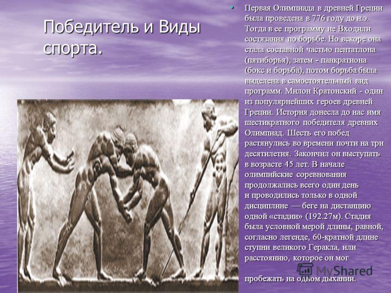 Победитель и Виды спорта. Первая Олимпиада в древней Греции была проведена в 776 году до н.э. Тогда в ее программу не Входили состязания по борьбе. Но вскоре она стала составной частью пентатлона (пятиборья), затем - панкратиона (бокс и борьба), пото