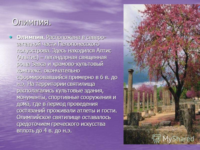 Олимпия. Олимпия. Расположена в северо- западной части Пелопонесского полуострова. Здесь находился Алтис (Альтис) – легендарная священная роща Зевса и храмово-культовый комплекс, окончательно сформировавшийся примерно в 6 в. до н.э. На территории свя