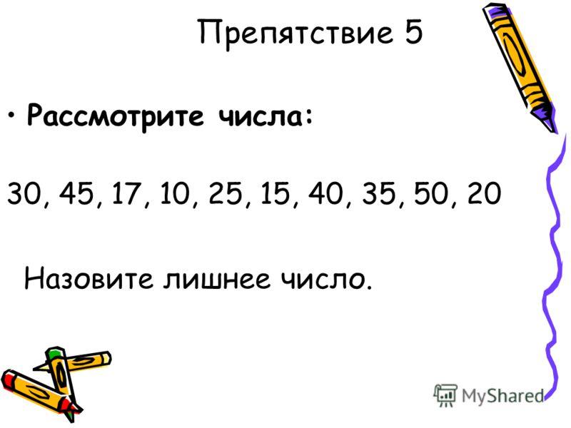 Препятствие 5 Рассмотрите числа: 30, 45, 17, 10, 25, 15, 40, 35, 50, 20 Назовите лишнее число.
