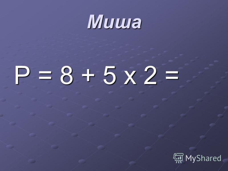 Миша Р = 8 + 5 х 2 =