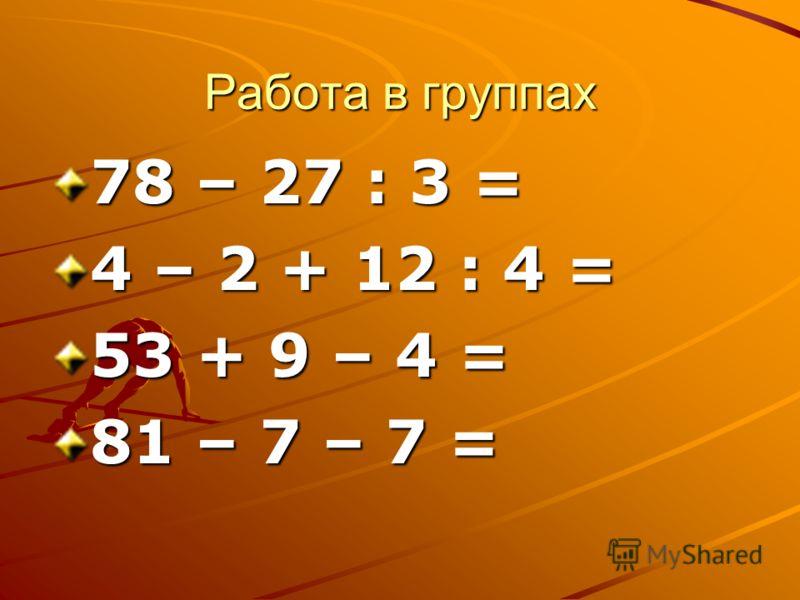 Работа в группах 78 – 27 : 3 = 4 – 2 + 12 : 4 = 53 + 9 – 4 = 81 – 7 – 7 =