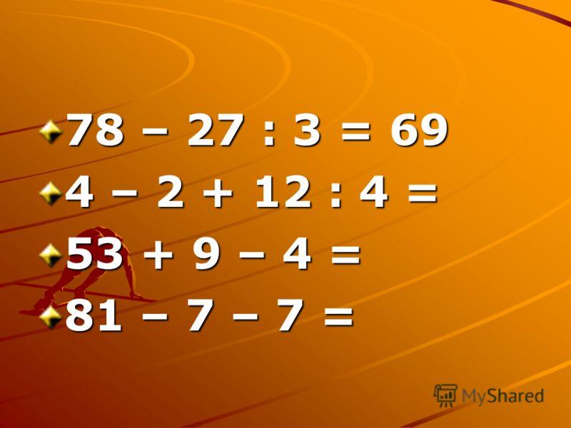 78 – 27 : 3 = 69 4 – 2 + 12 : 4 = 53 + 9 – 4 = 81 – 7 – 7 =