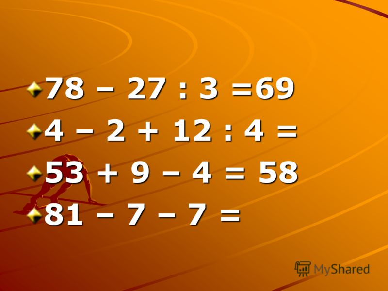 78 – 27 : 3 =69 4 – 2 + 12 : 4 = 53 + 9 – 4 = 58 81 – 7 – 7 =