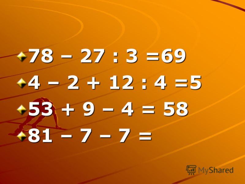 78 – 27 : 3 =69 4 – 2 + 12 : 4 =5 53 + 9 – 4 = 58 81 – 7 – 7 =