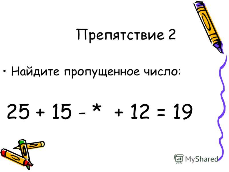 Препятствие 2 Найдите пропущенное число: 25 + 15 - * + 12 = 19