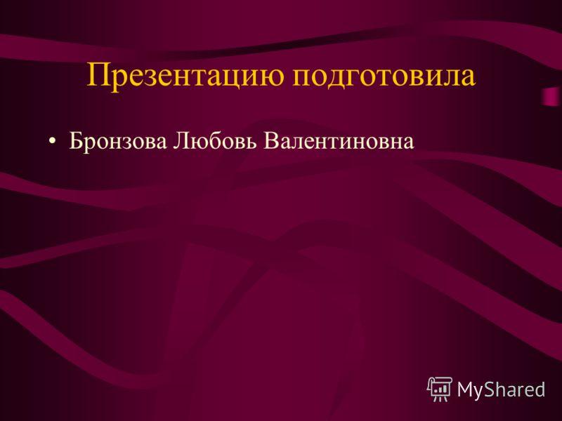 Презентацию подготовила Бронзова Любовь Валентиновна