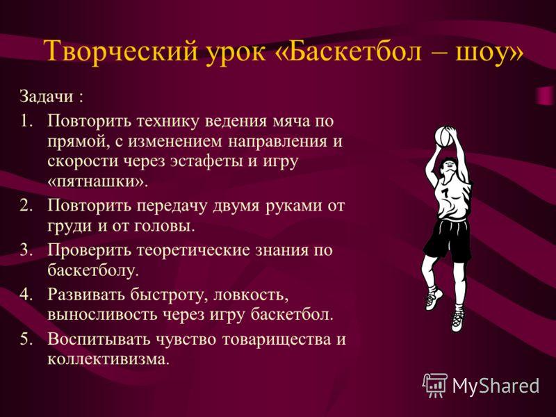 Творческий урок «Баскетбол – шоу» Задачи : 1.Повторить технику ведения мяча по прямой, с изменением направления и скорости через эстафеты и игру «пятнашки». 2.Повторить передачу двумя руками от груди и от головы. 3.Проверить теоретические знания по б