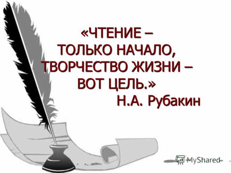 «ЧТЕНИЕ – ТОЛЬКО НАЧАЛО, ТВОРЧЕСТВО ЖИЗНИ – ВОТ ЦЕЛЬ.» Н.А. Рубакин