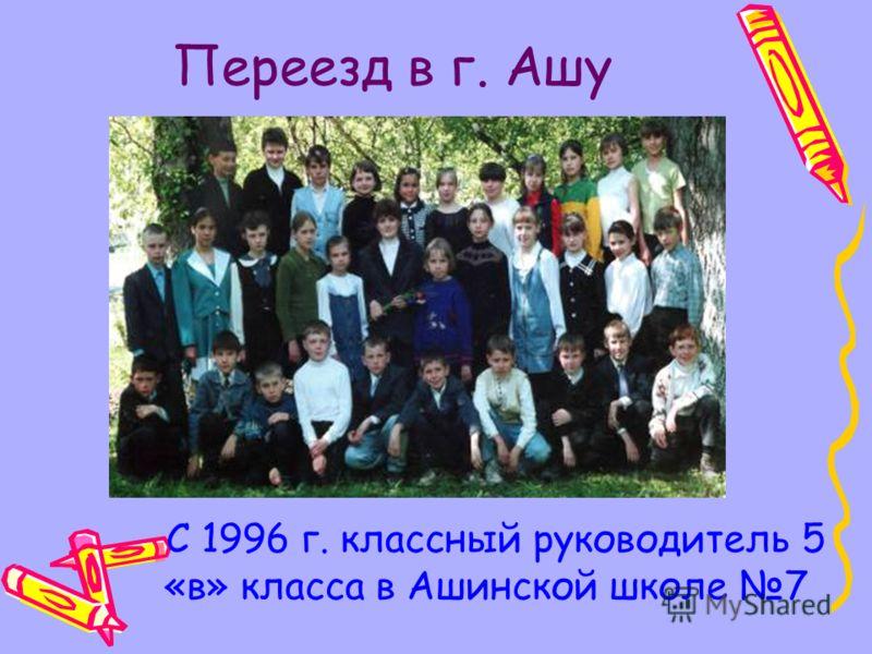 Переезд в г. Ашу С 1996 г. классный руководитель 5 «в» класса в Ашинской школе 7