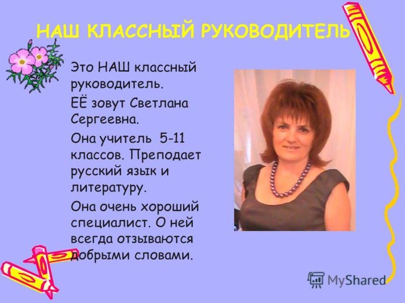НАШ КЛАССНЫЙ РУКОВОДИТЕЛЬ Это НАШ классный руководитель. ЕЁ зовут Светлана Сергеевна. Она учитель 5-11 классов. Преподает русский язык и литературу. Она очень хороший специалист. О ней всегда отзываются добрыми словами.