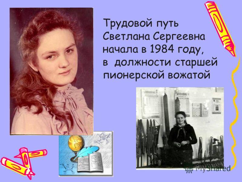 Трудовой путь Светлана Сергеевна начала в 1984 году, в должности старшей пионерской вожатой