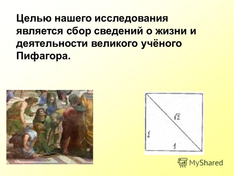 Целью нашего исследования является сбор сведений о жизни и деятельности великого учёного Пифагора.