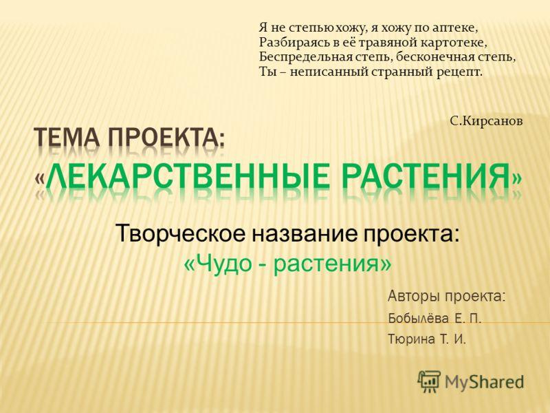 Авторы проекта: Бобылёва Е. П. Тюрина Т. И. Творческое название проекта: «Чудо - растения» Я не степью хожу, я хожу по аптеке, Разбираясь в её травяной картотеке, Беспредельная степь, бесконечная степь, Ты – неписанный странный рецепт. С.Кирсанов