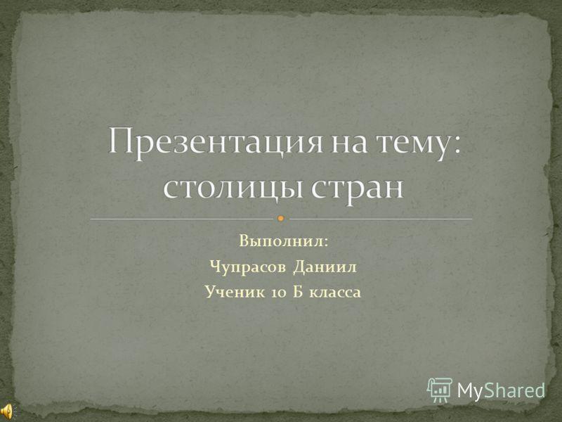 Выполнил: Чупрасов Даниил Ученик 10 Б класса