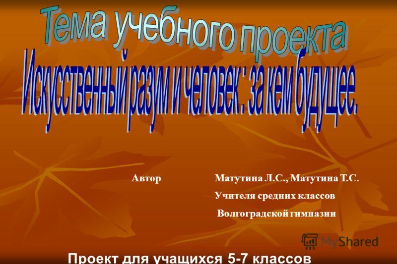 Автор Матутина Л.С., Матутина Т.С. Учителя средних классов Волгоградской гимназии Проект для учащихся 5-7 классов