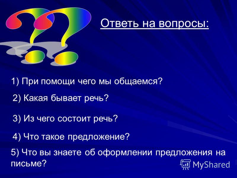 Ответь на вопросы: 1) При помощи чего мы общаемся? 2) Какая бывает речь? 3) Из чего состоит речь? 4) Что такое предложение? 5) Что вы знаете об оформлении предложения на письме?