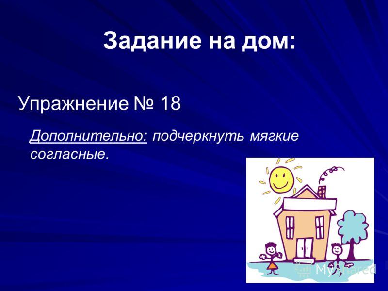 Задание на дом: Упражнение 18 Дополнительно: подчеркнуть мягкие согласные.