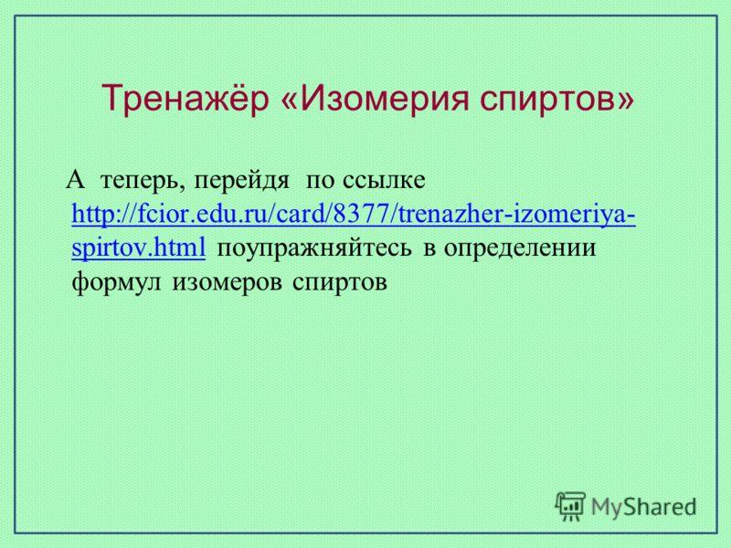 Тренажёр «Изомерия спиртов» А теперь, перейдя по ссылке http://fcior.edu.ru/card/8377/trenazher-izomeriya- spirtov.html поупражняйтесь в определении формул изомеров спиртов http://fcior.edu.ru/card/8377/trenazher-izomeriya- spirtov.html