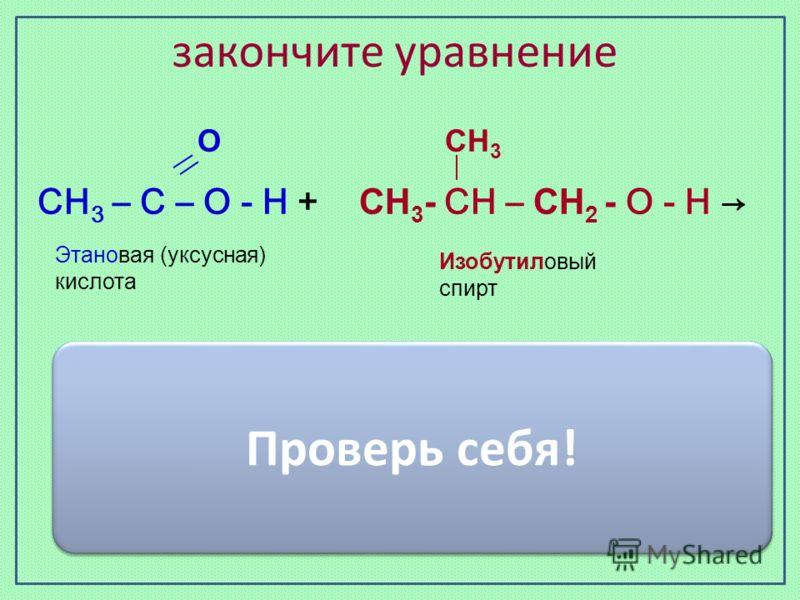 закончите уравнение Изобутиловый спирт Этановая (уксусная) кислота О СН 3 СН 3 – С – О - Н + СН 3 - СН – СН 2 - О - Н СН3 – С – О - О СН2- СН – СН3 СН3 + H2O Проверь себя!