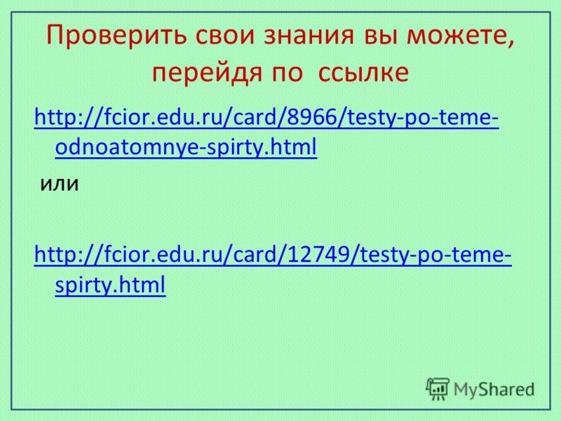 Проверить свои знания вы можете, перейдя по ссылке http://fcior.edu.ru/card/8966/testy-po-teme- odnoatomnye-spirty.html или http://fcior.edu.ru/card/12749/testy-po-teme- spirty.html