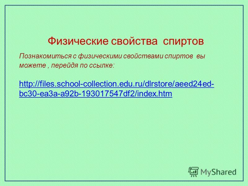 Физические свойства спиртов Познакомиться с физическими свойствами спиртов вы можете, перейдя по ссылке: http://files.school-collection.edu.ru/dlrstore/aeed24ed- bc30-ea3a-a92b-193017547df2/index.htm