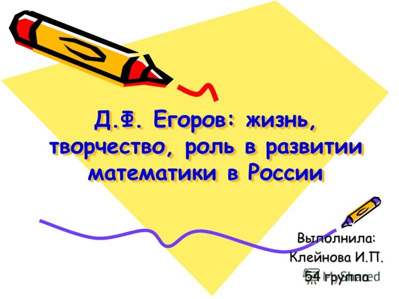 Д.Ф. Егоров: жизнь, творчество, роль в развитии математики в России Выполнила: Клейнова И.П. 54 группа