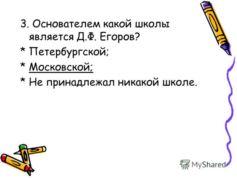 3. Основателем какой школы является Д.Ф. Егоров? * Петербургской; * Московской; * Не принадлежал никакой школе.