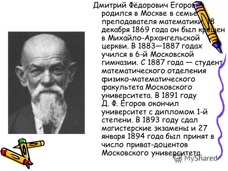 Дмитрий Фёдорович Егоров родился в Москве в семье преподавателя математики. 18 декабря 1869 года он был крещен в Михайло-Архангельской церкви. В 18831887 годах учился в 6-й Московской гимназии. С 1887 года студент математического отделения физико-мат