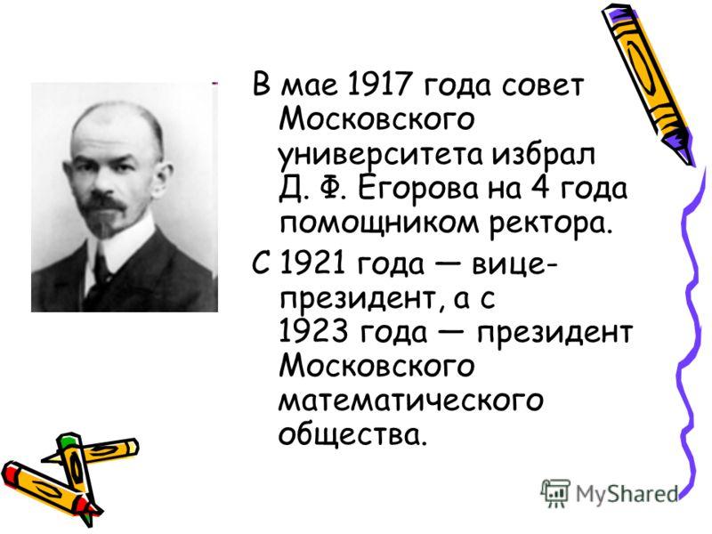 В мае 1917 года совет Московского университета избрал Д. Ф. Егорова на 4 года помощником ректора. С 1921 года вице- президент, а с 1923 года президент Московского математического общества.