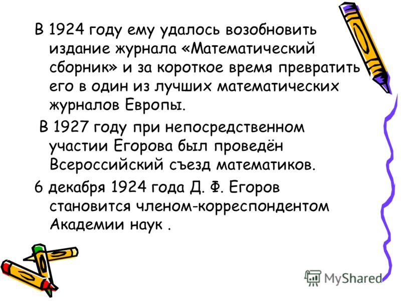 В 1924 году ему удалось возобновить издание журнала «Математический сборник» и за короткое время превратить его в один из лучших математических журналов Европы. В 1927 году при непосредственном участии Егорова был проведён Всероссийский съезд математ