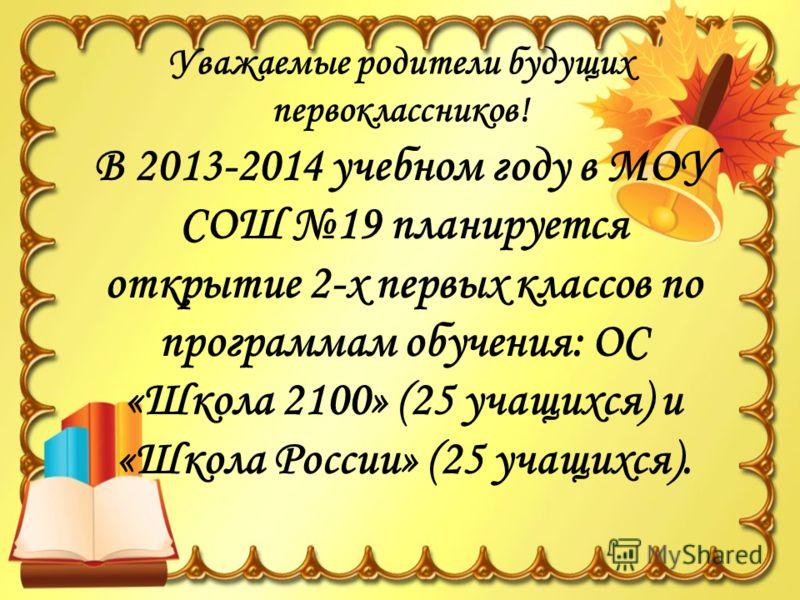 Уважаемые родители будущих первоклассников! В 2013-2014 учебном году в МОУ СОШ 19 планируется открытие 2-х первых классов по программам обучения: ОС «Школа 2100» (25 учащихся) и «Школа России» (25 учащихся).