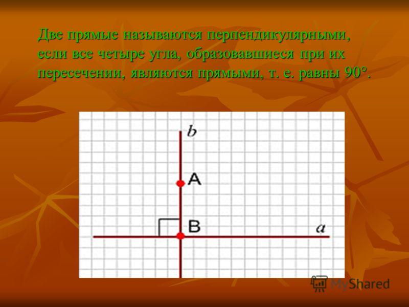 Две прямые называются перпендикулярными, если все четыре угла, образовавшиеся при их пересечении, являются прямыми, т. е. равны 90°.