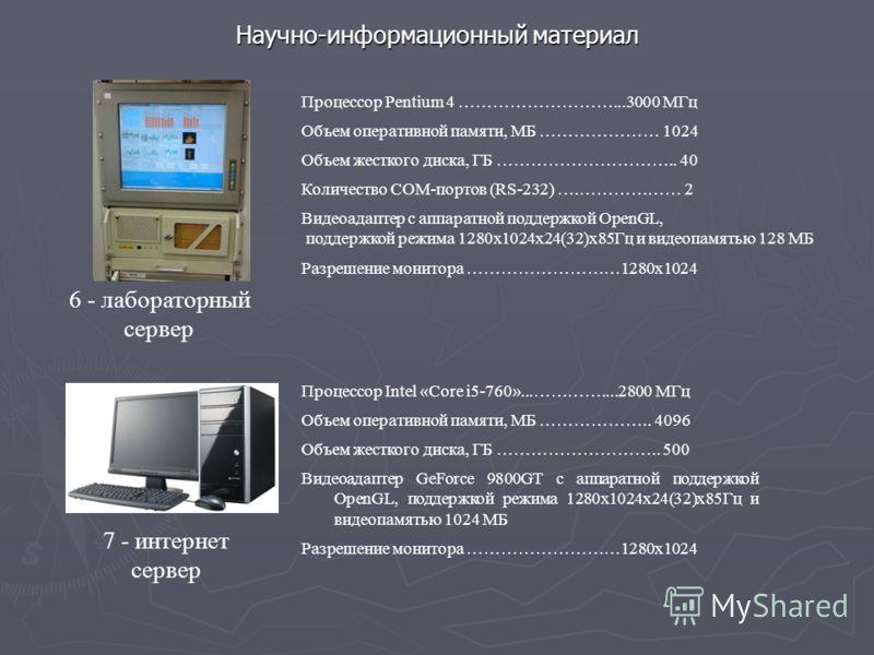 Научно-информационный материал 6 - лабораторный сервер Процессор Pentium 4 ………………………...3000 МГц Объем оперативной памяти, МБ ………………… 1024 Объем жесткого диска, ГБ ………………………….. 40 Количество СОМ-портов (RS-232) ….……………… 2 Видеоадаптер с аппаратной под