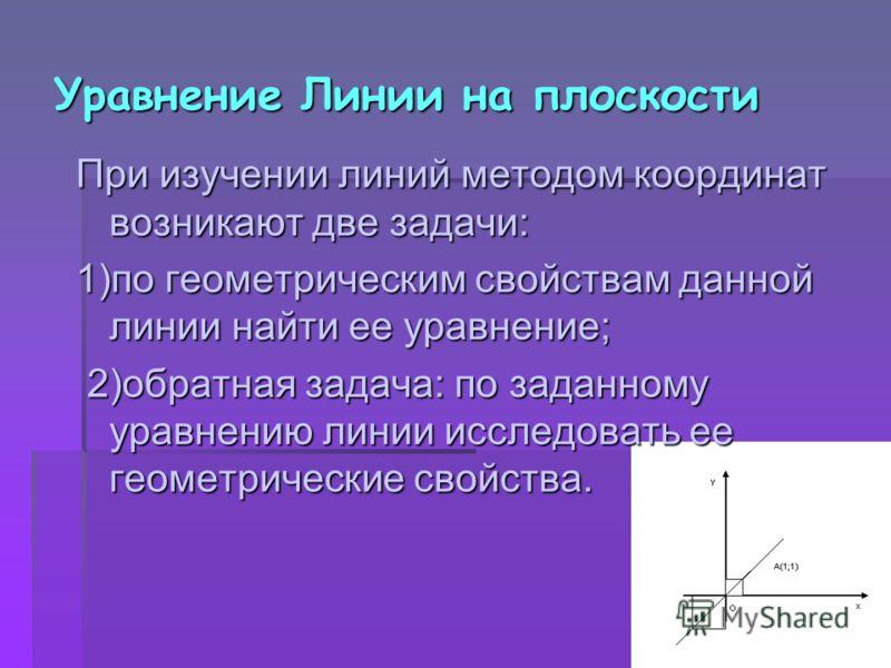Уравнение Линии на плоскости При изучении линий методом координат возникают две задачи: 1)по геометрическим свойствам данной линии найти ее уравнение; 2)обратная задача: по заданному уравнению линии исследовать ее геометрические свойства. 2)обратная