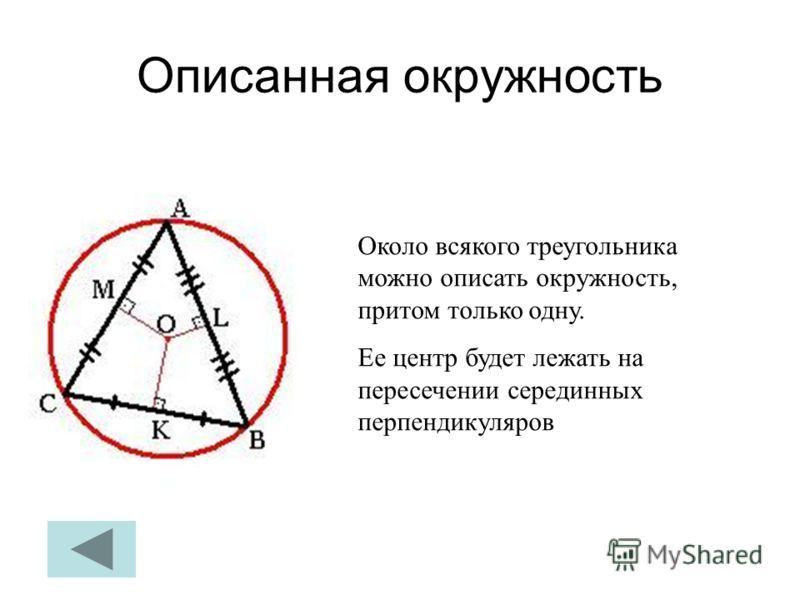 Описанная окружность Около всякого треугольника можно описать окружность, притом только одну. Ее центр будет лежать на пересечении серединных перпендикуляров