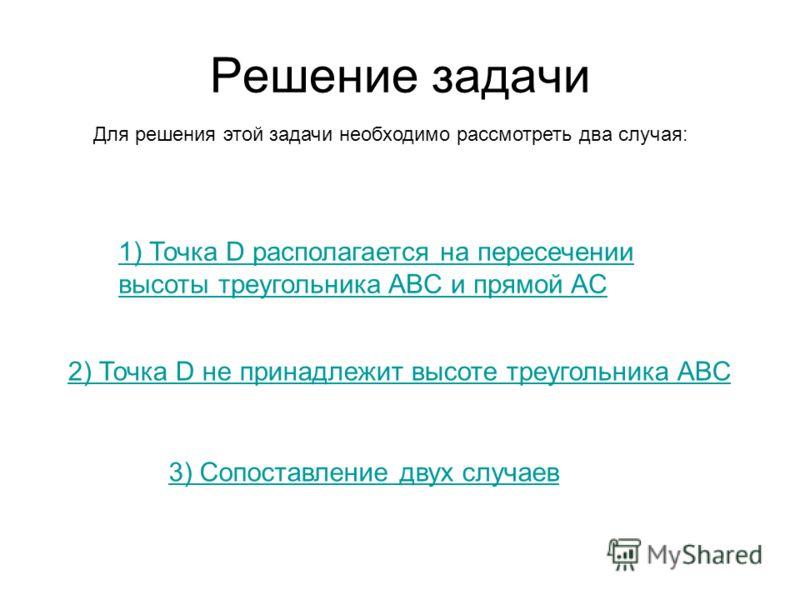 Решение задачи Для решения этой задачи необходимо рассмотреть два случая: 1) Точка D располагается на пересечении высоты треугольника ABC и прямой AC 2) Точка D не принадлежит высоте треугольника ABC 3) Сопоставление двух случаев